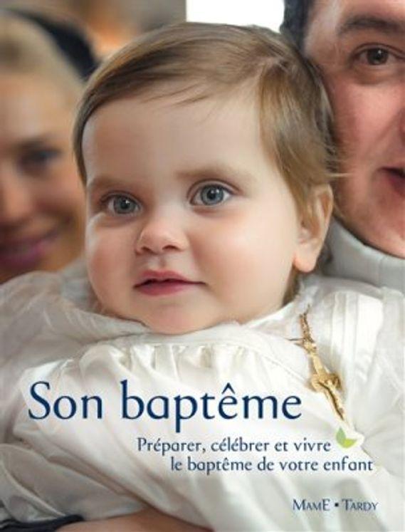 Son baptême. Préparer, célébrer et vivre le baptême de votre enfant